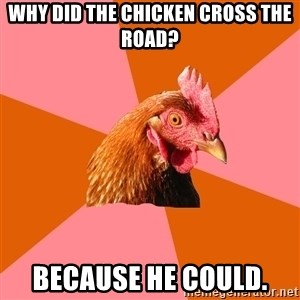 Anti Joke Chicken - why did the chicken cross the road? because he could.
