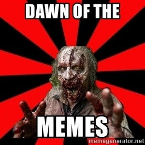 Zombie - dawn of the  memes