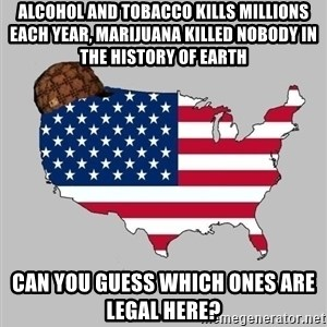 Scumbag America2 - Alcohol and tobacco kills millions each year, marijuana killed nobody in the history of earth can you guess which ones are legal here?
