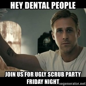 ryan gosling hey girl - Hey dental people Join us for ugly scrub party friday night
