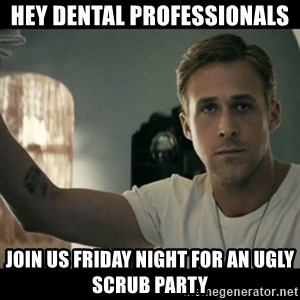 ryan gosling hey girl - Hey dental professionals Join us friday night for an ugly scrub party