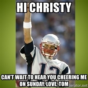 tom brady - Hi Christy Can't wait to hear you cheering me on Sunday. Love, Tom