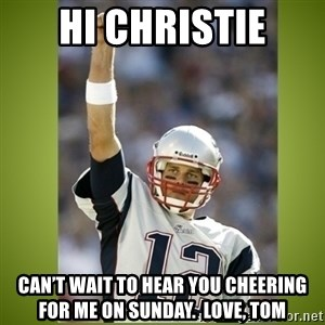 tom brady - Hi Christie Can't wait to hear you cheering for me on Sunday.  Love, Tom