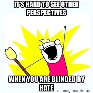 All the things - It's hard to see other perspectives when you are blinded by hate