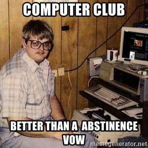 Nerd - Computer club Better than a  abstinence vow