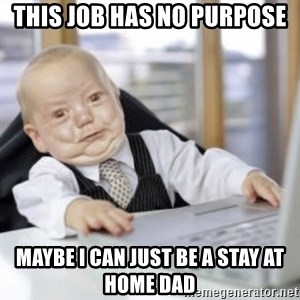 Working Babby - This job has no purpose Maybe I can just be a stay at home dad