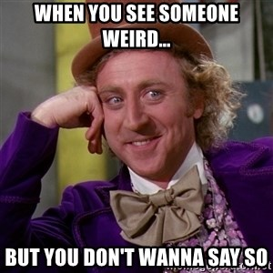 Willy Wonka - when you see someone weird... but you don't wanna say so