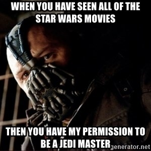 Bane Permission to Die - When you have seen all of the Star Wars movies Then you have my permission to be a Jedi master