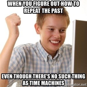 First Day on the internet kid - when you figure out how to repeat the past even though there's no such thing as time machines