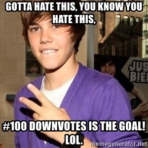 Justin Beiber - gotta hate this, you know you hate this, #100 downvotes is the goal! lol.