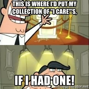 """if i had one doubled - this is where i'd put my collection of """"i care""""'s, if i had one!"""