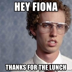 Napoleon Dynamite - Hey Fiona  Thanks for the lunch