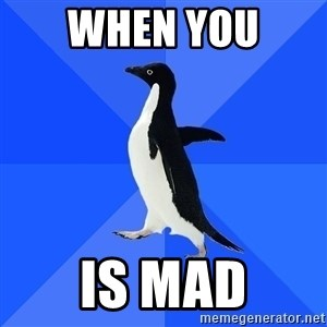 Socially Awkward Penguin - When you  Is mad