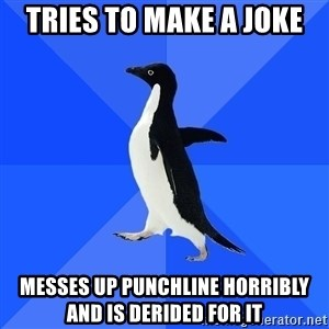 Socially Awkward Penguin - tries to make a joke messes up punchline horribly  and is derided for it