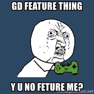 Y U No - GD FEATURE THING  Y U NO FETURE ME?