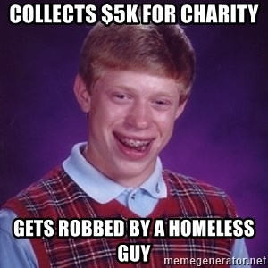 Bad Luck Brian - Collects $5K for charity Gets robbed by a homeless guy