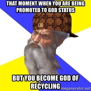 Scumbag God - That Moment when you are being promoted to GOD STATUS But you become God of Recycling