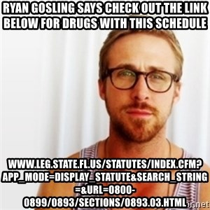 Ryan Gosling Hey  - Ryan Gosling says check out the link below for drugs with this schedule www.leg.state.fl.us/statutes/index.cfm?App_mode=Display_Statute&Search_String=&URL=0800-0899/0893/Sections/0893.03.html