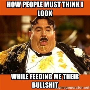 Fat Guy - How people must think I look While feeding me their bullshit