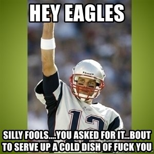 tom brady - Hey Eagles Silly fools....You ASKED for it...bout to serve up a cold dish of FUCK YOU