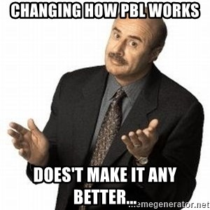 Dr. Phil - Changing how PBl works Does't make it any better...