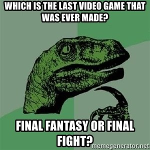 Philosoraptor - Which is the last video game that was ever made? Final Fantasy or Final Fight?