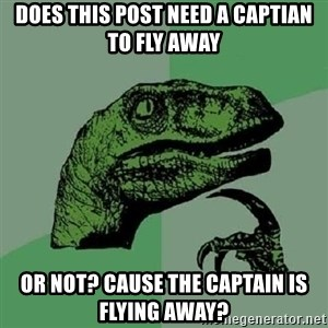 Philosoraptor - Does this post need a captian to fly away Or not? Cause the captain is flying away?