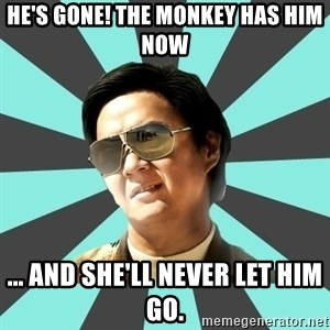 mr chow - He's gone! The Monkey has him now ... And she'll never let him go.