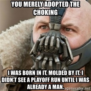 Bane - You merely adopted the choking I was born in it, molded by it. I didn't see a playoff run until I was already a man.