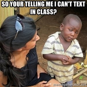 you mean to tell me black kid - so your telling me i can't text in class?