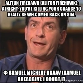 Sheen Derp - Alitun Firehawk (Aliton Firehawk): Alright, you're killing your chance to really be welcomed back on sim.  Φ Samuel Micheal Draav (Samuel Breadbin): I doubt it