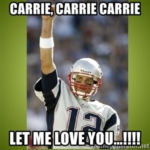 tom brady - Carrie, Carrie carrie Let Me Love You...!!!!