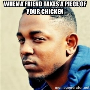 Kendrick Lamar - When a friend takes a piece of your chicken