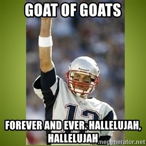 tom brady - GOAT of GOATS Forever and ever. Hallelujah, hallelujah