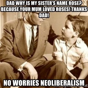 father son  - dad why is my sister's name rose? because your mum loved roses! Thanks dad!  no worries Neoliberalism