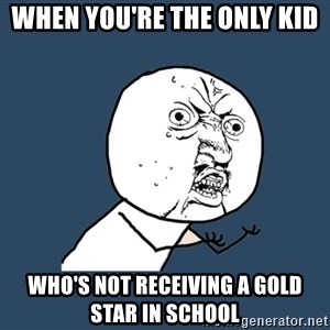 Y U No - When you're the only kid  who's not receiving a gold star in school