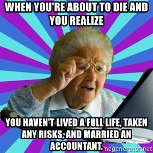 old lady - when you're about to die and you realize  you haven't lived a full life, taken any risks, and married an accountant.