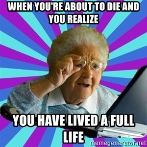 old lady - When you're about to die and you realize you have lived a full life