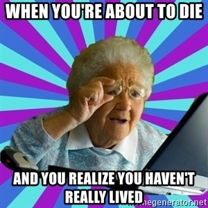old lady - when you're about to die  and you realize you haven't really lived