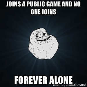 Forever Alone - Joins a public game and no one joins forever alone