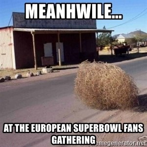Tumbleweed - Meanhwile... At the european superbowl fans gathering