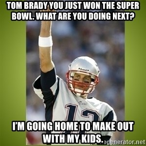 tom brady - Tom Brady you just won the super bowl. What are you doing next? I'm going home to make out with my kids.