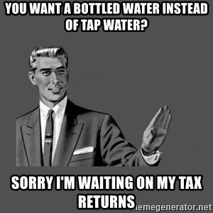 Grammar Guy - you want a bottled water instead of tap water? Sorry I'm waiting on my tax returns