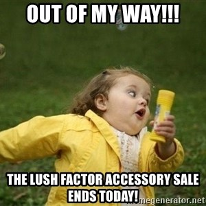 Little girl running away - Out of My way!!! The Lush Factor Accessory Sale Ends TODAY!