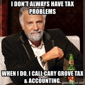 The Most Interesting Man In The World - I don't always have tax problems When I do, I call Cary Grove Tax & Accounting.