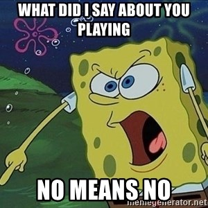 Spongebob Rage - What did I say about you playing No means no