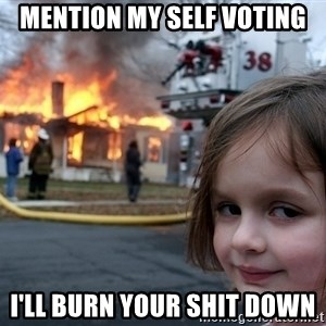 Disaster Girl - mention my self voting I'll burn your shit down