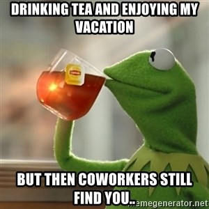 Kermit The Frog Drinking Tea - drinking tea and enjoying my vacation but then coworkers still find you..