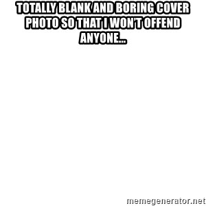 Blank Meme - Totally blank and boring cover photo so that I won't offend anyone...