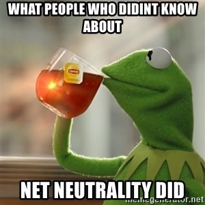 Kermit The Frog Drinking Tea - what people who didint know about net neutrality did